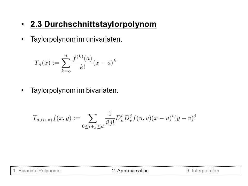 2.3 Durchschnittstaylorpolynom Taylorpolynom im univariaten: Taylorpolynom im bivariaten: 1. Bivariate Polynome2. Approximation3. Interpolation