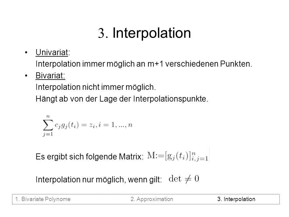 3. Interpolation Univariat: Interpolation immer möglich an m+1 verschiedenen Punkten. Bivariat: Interpolation nicht immer möglich. Hängt ab von der La