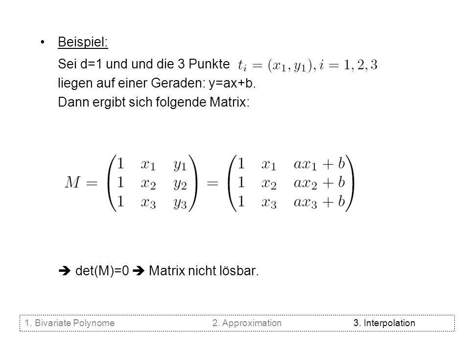 Beispiel: Sei d=1 und und die 3 Punkte liegen auf einer Geraden: y=ax+b. Dann ergibt sich folgende Matrix: det(M)=0 Matrix nicht lösbar. 1. Bivariate