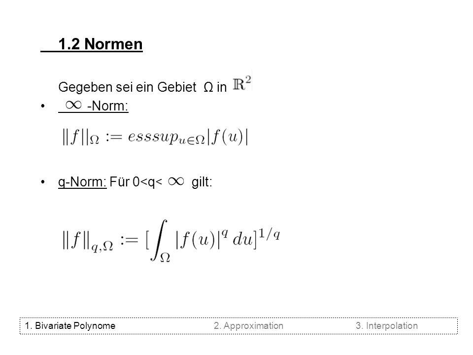 1.2 Normen Gegeben sei ein Gebiet Ω in -Norm: q-Norm: Für 0<q< gilt: 1. Bivariate Polynome2. Approximation3. Interpolation