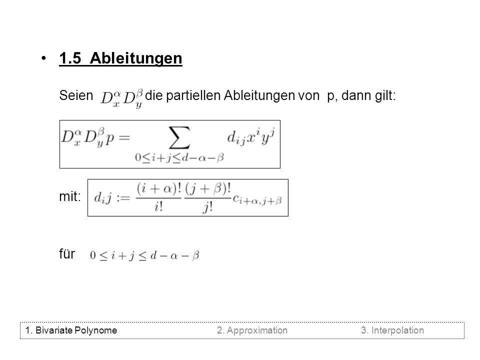 1.5 Ableitungen Seien die partiellen Ableitungen von p, dann gilt: mit: für 1. Bivariate Polynome2. Approximation3. Interpolation