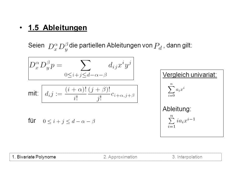 1.5 Ableitungen Seien die partiellen Ableitungen von, dann gilt: mit: für Vergleich univariat: Ableitung: 1. Bivariate Polynome2. Approximation3. Inte