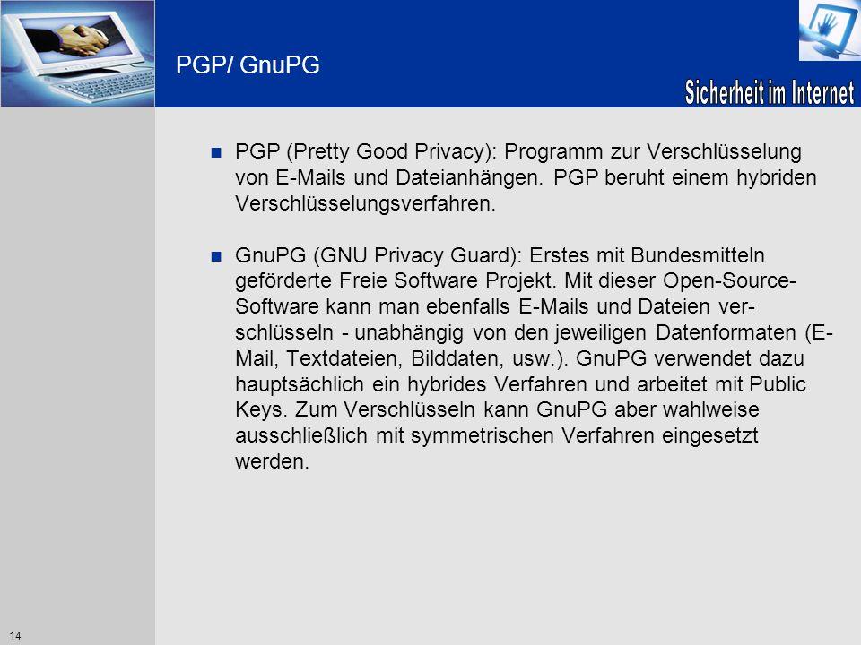 14 PGP/ GnuPG PGP (Pretty Good Privacy): Programm zur Verschlüsselung von E-Mails und Dateianhängen. PGP beruht einem hybriden Verschlüsselungsverfahr