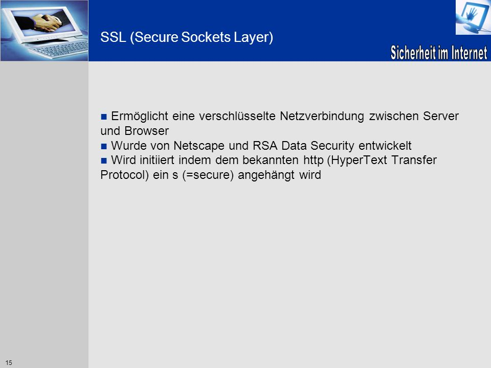 15 SSL (Secure Sockets Layer) Ermöglicht eine verschlüsselte Netzverbindung zwischen Server und Browser Wurde von Netscape und RSA Data Security entwi