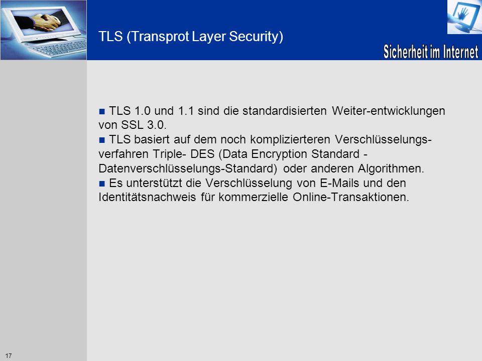 17 TLS (Transprot Layer Security) TLS 1.0 und 1.1 sind die standardisierten Weiter-entwicklungen von SSL 3.0. TLS basiert auf dem noch komplizierteren