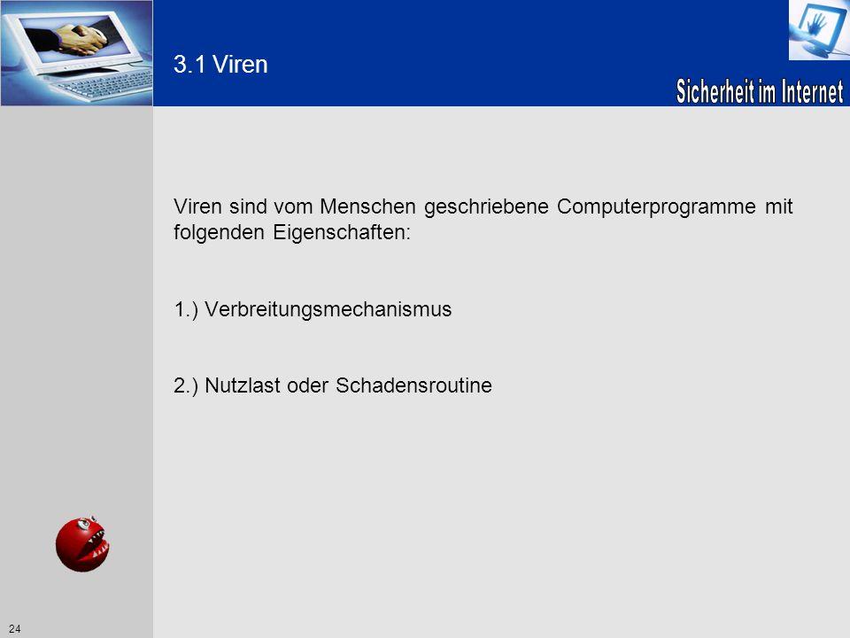 24 3.1 Viren Viren sind vom Menschen geschriebene Computerprogramme mit folgenden Eigenschaften: 1.) Verbreitungsmechanismus 2.) Nutzlast oder Schaden