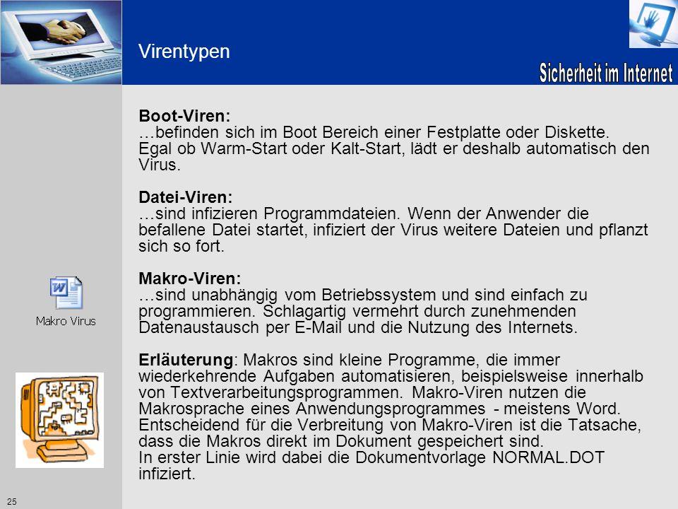 25 Virentypen Boot-Viren: …befinden sich im Boot Bereich einer Festplatte oder Diskette. Egal ob Warm-Start oder Kalt-Start, lädt er deshalb automatis