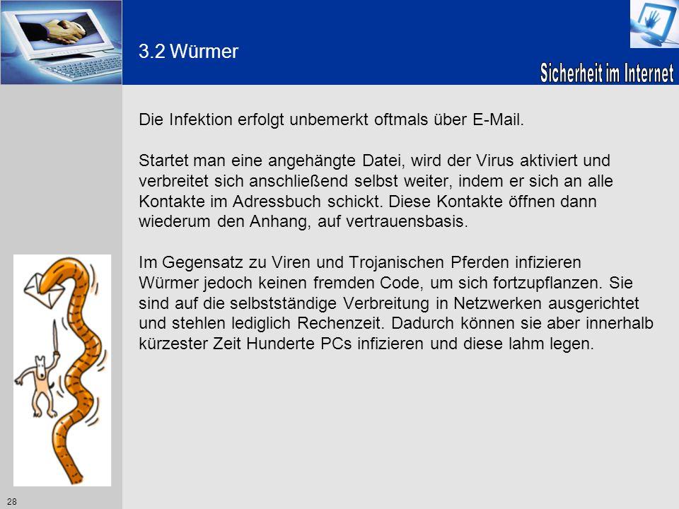 28 3.2 Würmer Die Infektion erfolgt unbemerkt oftmals über E-Mail. Startet man eine angehängte Datei, wird der Virus aktiviert und verbreitet sich ans