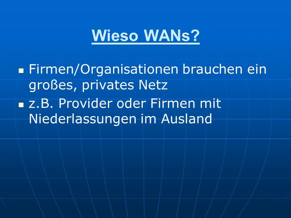 Wieso WANs? Firmen/Organisationen brauchen ein großes, privates Netz z.B. Provider oder Firmen mit Niederlassungen im Ausland