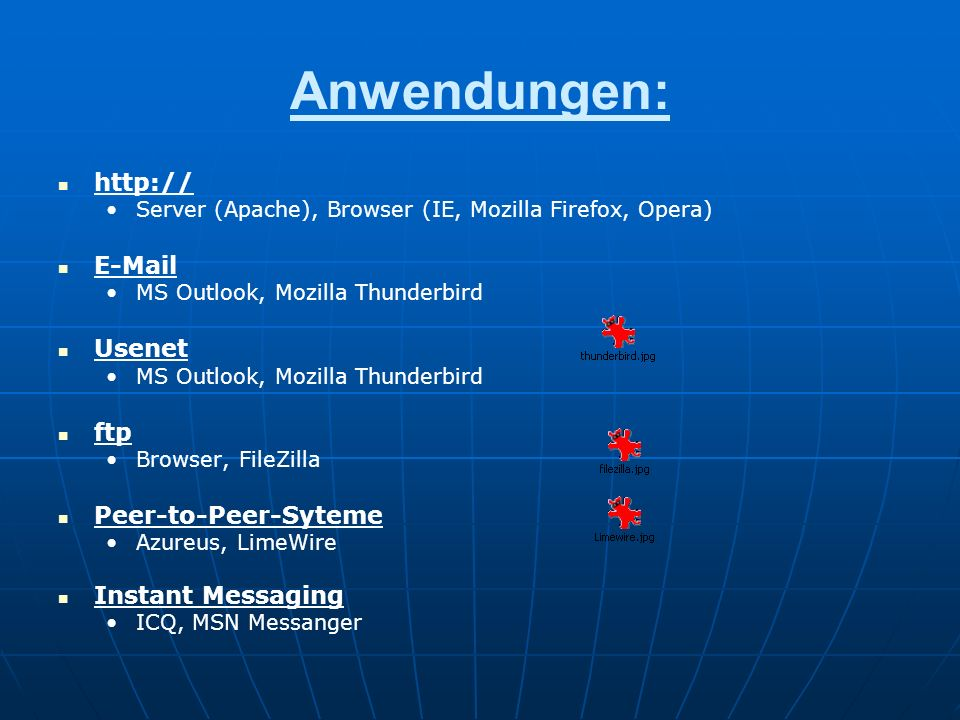 Anwendungen: http:// Server (Apache), Browser (IE, Mozilla Firefox, Opera) E-Mail MS Outlook, Mozilla Thunderbird Usenet MS Outlook, Mozilla Thunderbird ftp Browser, FileZilla Peer-to-Peer-Syteme Azureus, LimeWire Instant Messaging ICQ, MSN Messanger
