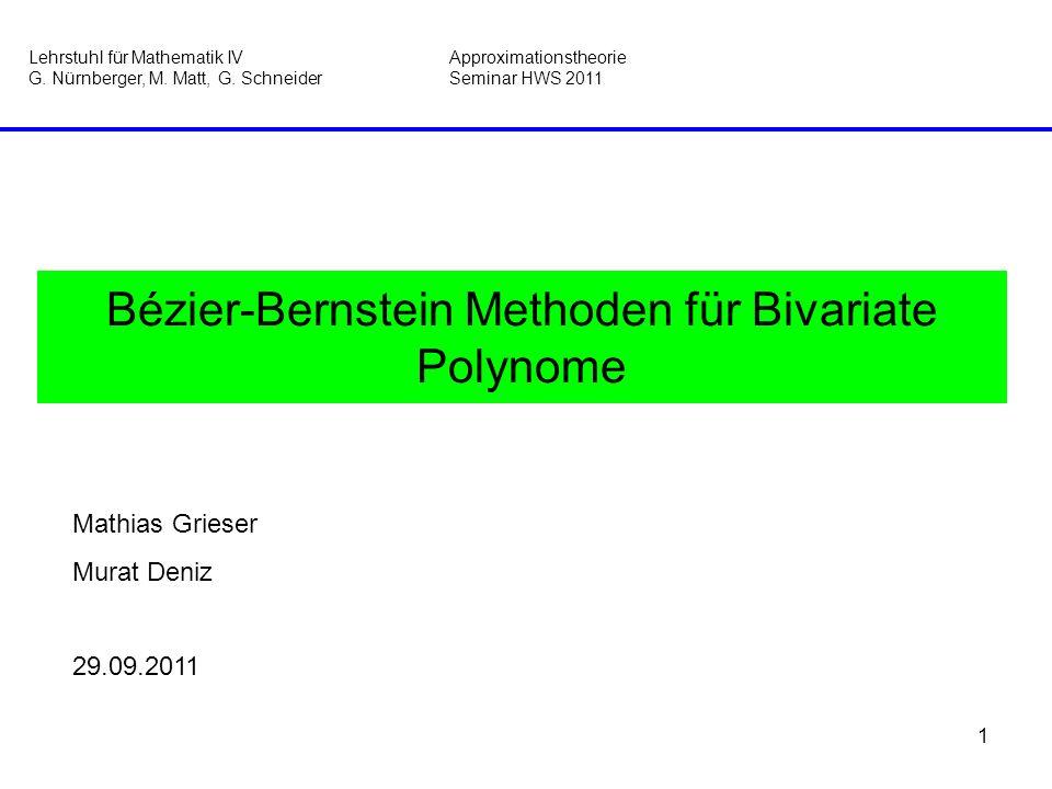 1 Bézier-Bernstein Methoden für Bivariate Polynome Mathias Grieser Murat Deniz 29.09.2011 Lehrstuhl für Mathematik IVApproximationstheorie G. Nürnberg