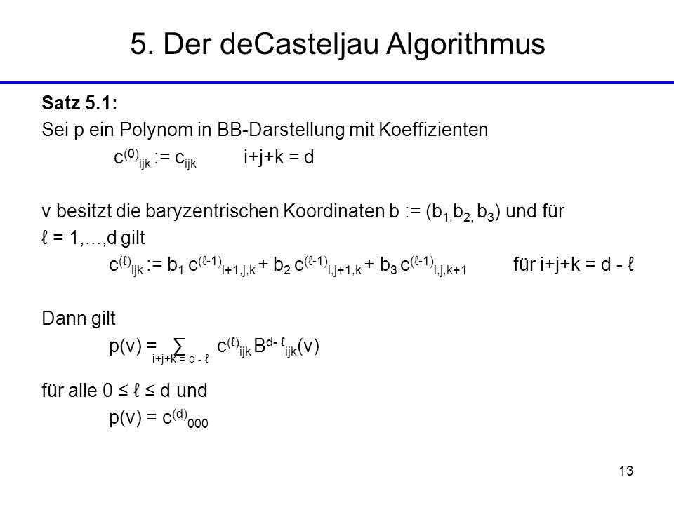13 5. Der deCasteljau Algorithmus Satz 5.1: Sei p ein Polynom in BB-Darstellung mit Koeffizienten c (0) ijk := c ijk i+j+k = d v besitzt die baryzentr