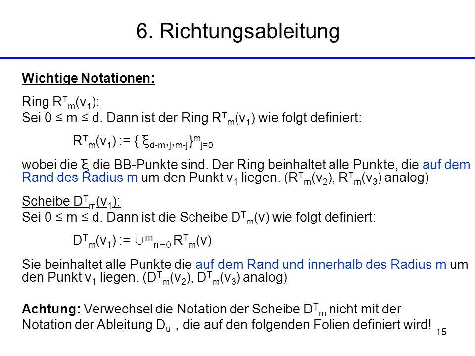 15 6. Richtungsableitung Wichtige Notationen: Ring R T m (v 1 ): Sei 0 m d. Dann ist der Ring R T m (v 1 ) wie folgt definiert: R T m (v 1 ) := { ξ d-