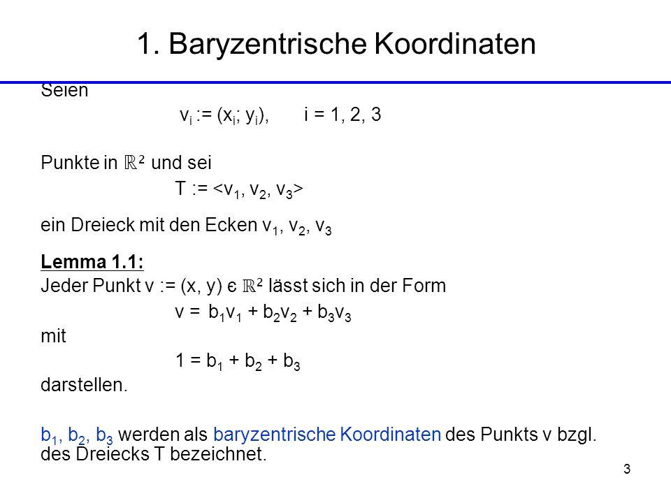 3 1. Baryzentrische Koordinaten Seien v i := (x i ; y i ), i = 1, 2, 3 Punkte in ² und sei T := ein Dreieck mit den Ecken v 1, v 2, v 3 Lemma 1.1: Jed