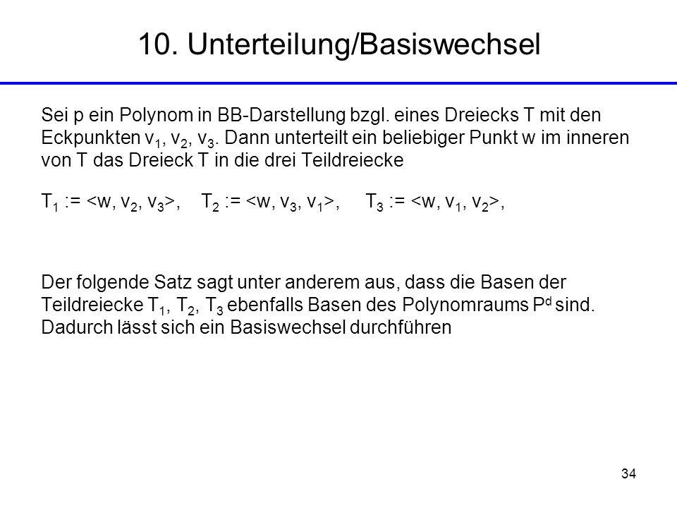 34 10. Unterteilung/Basiswechsel Sei p ein Polynom in BB-Darstellung bzgl. eines Dreiecks T mit den Eckpunkten v 1, v 2, v 3. Dann unterteilt ein beli