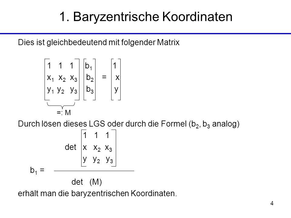 4 1. Baryzentrische Koordinaten =: M Dies ist gleichbedeutend mit folgender Matrix 1 1 1 b 1 1 x 1 x 2 x 3 b 2 = x y 1 y 2 y 3 b 3 y Durch lösen diese