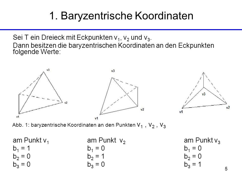 5 1. Baryzentrische Koordinaten Sei T ein Dreieck mit Eckpunkten v 1, v 2 und v 3. Dann besitzen die baryzentrischen Koordinaten an den Eckpunkten fol