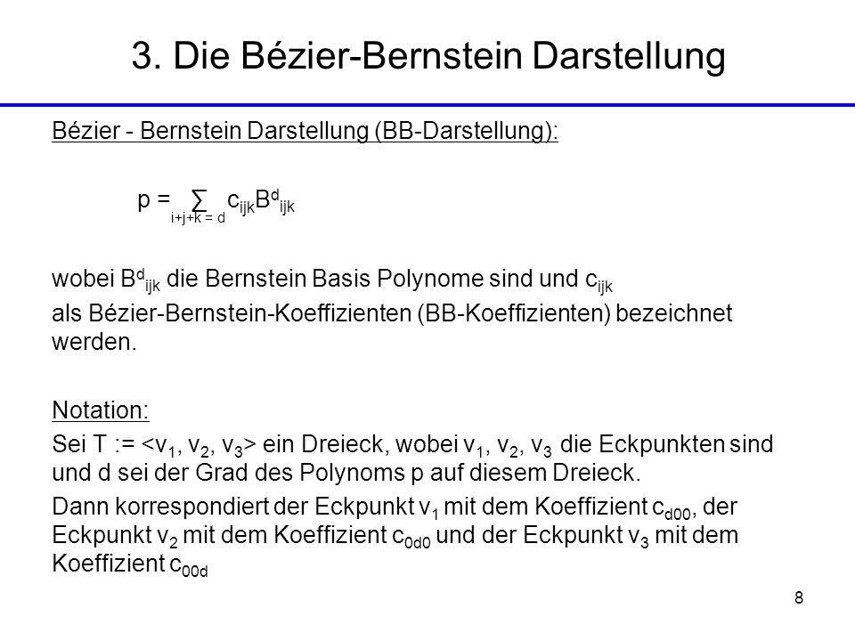 8 3. Die Bézier-Bernstein Darstellung Bézier - Bernstein Darstellung (BB-Darstellung): p = c ijk B d ijk wobei B d ijk die Bernstein Basis Polynome si