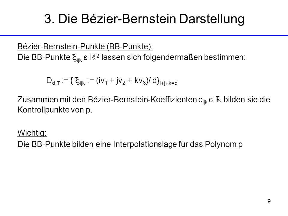 9 Bézier-Bernstein-Punkte (BB-Punkte): Die BB-Punkte ξ ijk є ² lassen sich folgendermaßen bestimmen: D d,T := { ξ ijk := (iv 1 + jv 2 + kv 3 )/ d} i+j