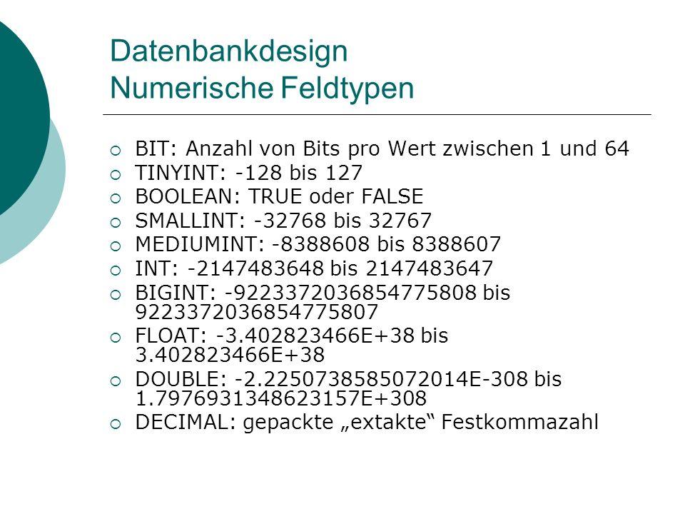 Datenbankdesign Numerische Feldtypen BIT: Anzahl von Bits pro Wert zwischen 1 und 64 TINYINT: -128 bis 127 BOOLEAN: TRUE oder FALSE SMALLINT: -32768 b