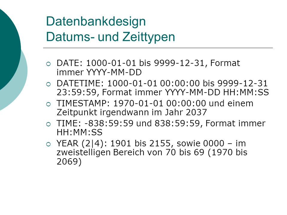 Datenbankdesign Datums- und Zeittypen DATE: 1000-01-01 bis 9999-12-31, Format immer YYYY-MM-DD DATETIME: 1000-01-01 00:00:00 bis 9999-12-31 23:59:59,