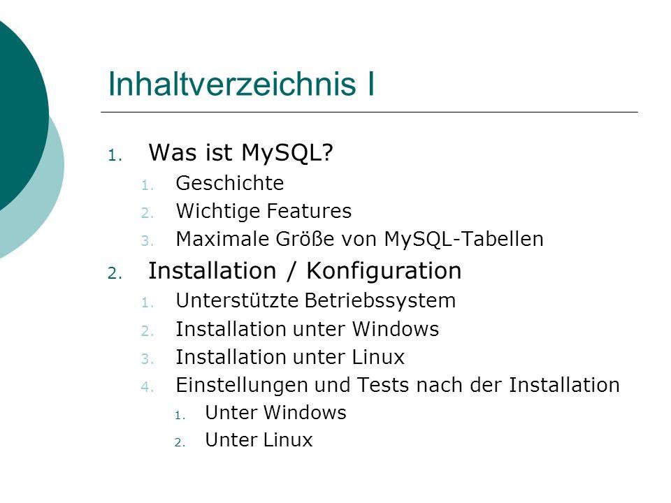 Inhaltverzeichnis I 1. Was ist MySQL? 1. Geschichte 2. Wichtige Features 3. Maximale Größe von MySQL-Tabellen 2. Installation / Konfiguration 1. Unter