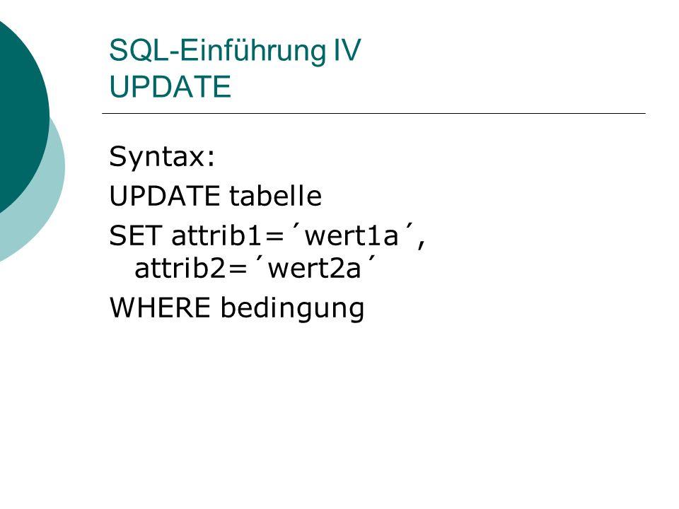 SQL-Einführung IV UPDATE Syntax: UPDATE tabelle SET attrib1=´wert1a´, attrib2=´wert2a´ WHERE bedingung