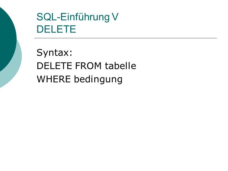 SQL-Einführung V DELETE Syntax: DELETE FROM tabelle WHERE bedingung