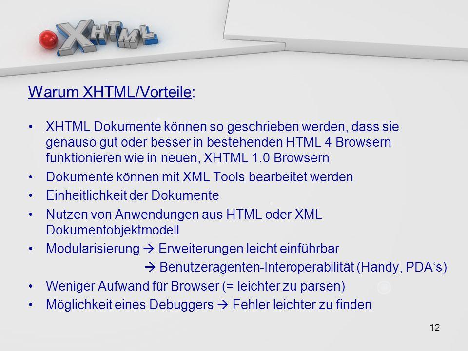12 Warum XHTML/Vorteile: XHTML Dokumente können so geschrieben werden, dass sie genauso gut oder besser in bestehenden HTML 4 Browsern funktionieren wie in neuen, XHTML 1.0 Browsern Dokumente können mit XML Tools bearbeitet werden Einheitlichkeit der Dokumente Nutzen von Anwendungen aus HTML oder XML Dokumentobjektmodell Modularisierung Erweiterungen leicht einführbar Benutzeragenten-Interoperabilität (Handy, PDAs) Weniger Aufwand für Browser (= leichter zu parsen) Möglichkeit eines Debuggers Fehler leichter zu finden