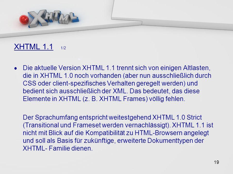19 XHTML 1.1 1/2 Die aktuelle Version XHTML 1.1 trennt sich von einigen Altlasten, die in XHTML 1.0 noch vorhanden (aber nun ausschließlich durch CSS oder client-spezifisches Verhalten geregelt werden) und bedient sich ausschließlich der XML.