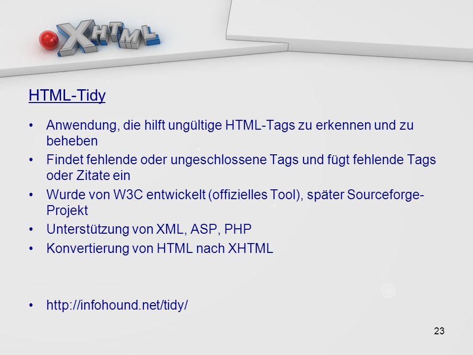 23 HTML-Tidy Anwendung, die hilft ungültige HTML-Tags zu erkennen und zu beheben Findet fehlende oder ungeschlossene Tags und fügt fehlende Tags oder Zitate ein Wurde von W3C entwickelt (offizielles Tool), später Sourceforge- Projekt Unterstützung von XML, ASP, PHP Konvertierung von HTML nach XHTML http://infohound.net/tidy/