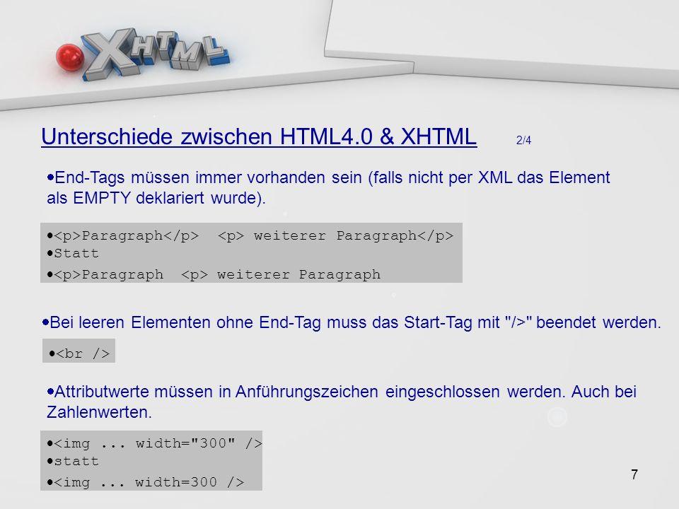7 Unterschiede zwischen HTML4.0 & XHTML 2/4 End-Tags müssen immer vorhanden sein (falls nicht per XML das Element als EMPTY deklariert wurde).