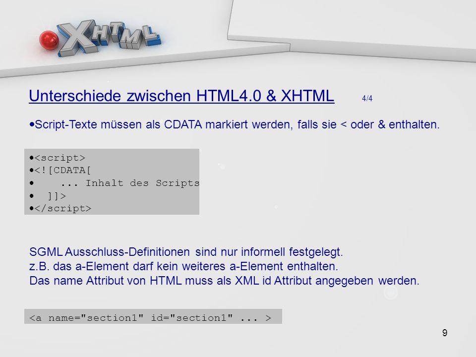 9 Unterschiede zwischen HTML4.0 & XHTML 4/4 Script-Texte müssen als CDATA markiert werden, falls sie < oder & enthalten.