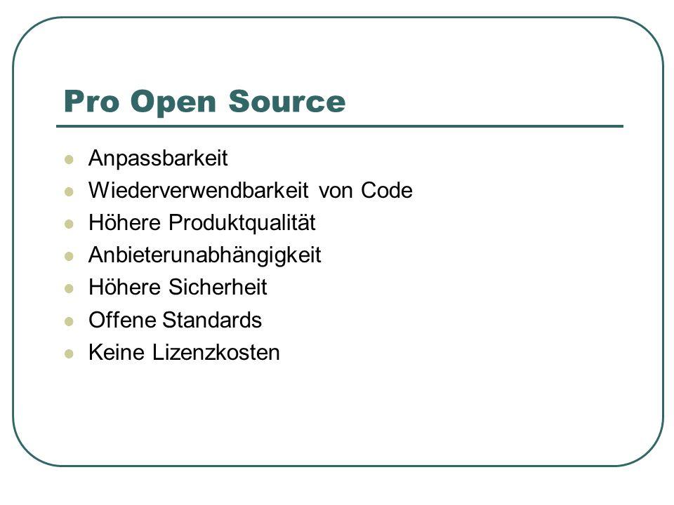 Pro Open Source Anpassbarkeit Wiederverwendbarkeit von Code Höhere Produktqualität Anbieterunabhängigkeit Höhere Sicherheit Offene Standards Keine Liz