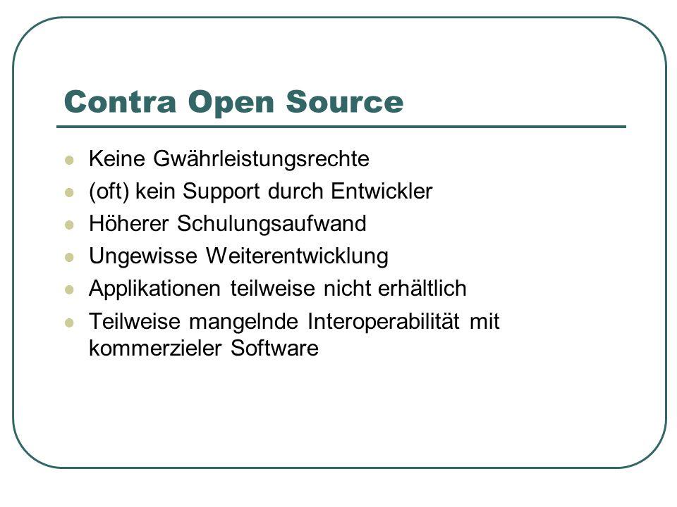 Contra Open Source Keine Gwährleistungsrechte (oft) kein Support durch Entwickler Höherer Schulungsaufwand Ungewisse Weiterentwicklung Applikationen t