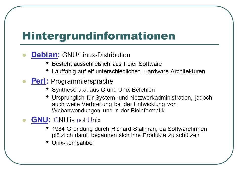 Hintergrundinformationen Debian: GNU/Linux-Distribution Besteht ausschließlich aus freier Software Lauffähig auf elf unterschiedlichen Hardware-Archit