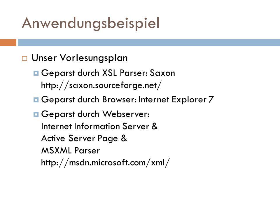 Anwendungsbeispiel Unser Vorlesungsplan Geparst durch XSL Parser: Saxon http://saxon.sourceforge.net/ Geparst durch Browser: Internet Explorer 7 Gepar