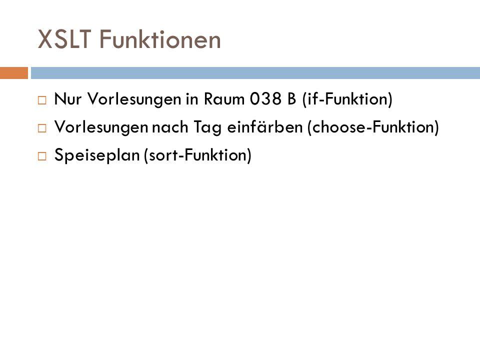 XSLT Funktionen Nur Vorlesungen in Raum 038 B (if-Funktion) Vorlesungen nach Tag einfärben (choose-Funktion) Speiseplan (sort-Funktion)