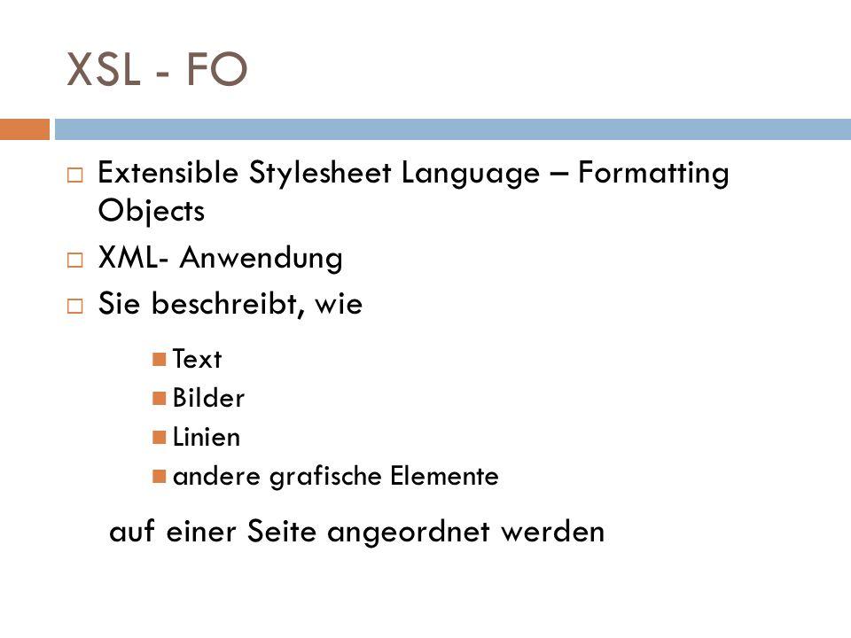 XSL - FO Extensible Stylesheet Language – Formatting Objects XML- Anwendung Sie beschreibt, wie Text Bilder Linien andere grafische Elemente auf einer