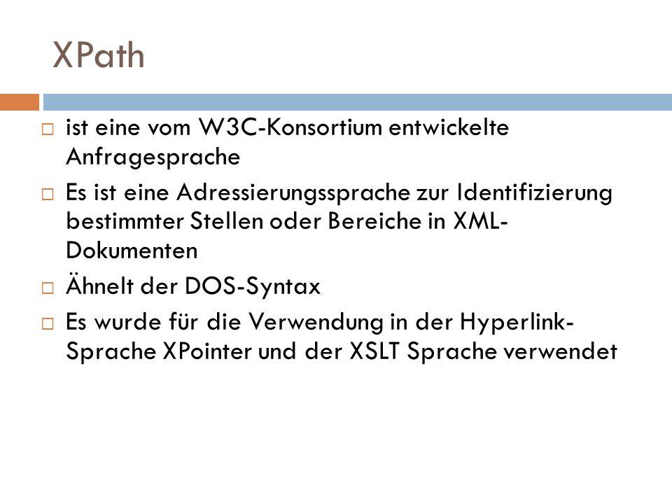 XPath ist eine vom W3C-Konsortium entwickelte Anfragesprache Es ist eine Adressierungssprache zur Identifizierung bestimmter Stellen oder Bereiche in