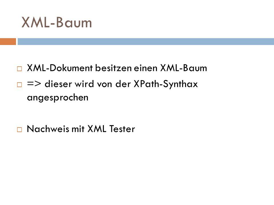 XML-Baum XML-Dokument besitzen einen XML-Baum => dieser wird von der XPath-Synthax angesprochen Nachweis mit XML Tester