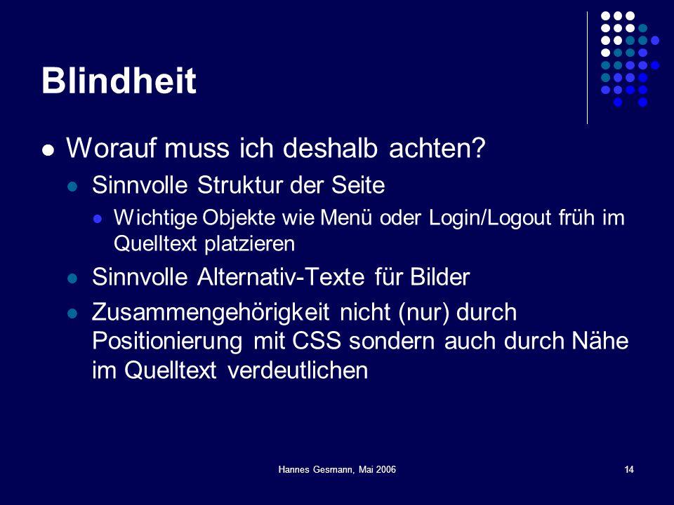 Hannes Gesmann, Mai 200614 Blindheit Worauf muss ich deshalb achten? Sinnvolle Struktur der Seite Wichtige Objekte wie Menü oder Login/Logout früh im