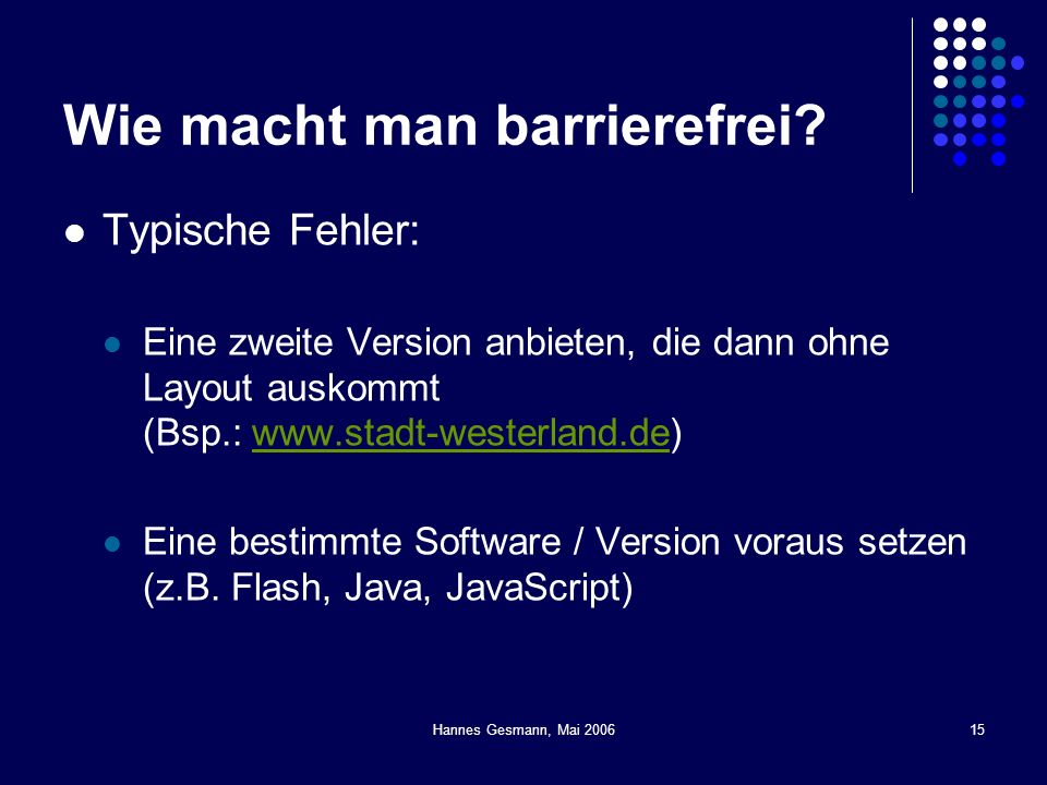 Hannes Gesmann, Mai 200615 Wie macht man barrierefrei? Typische Fehler: Eine zweite Version anbieten, die dann ohne Layout auskommt (Bsp.: www.stadt-w