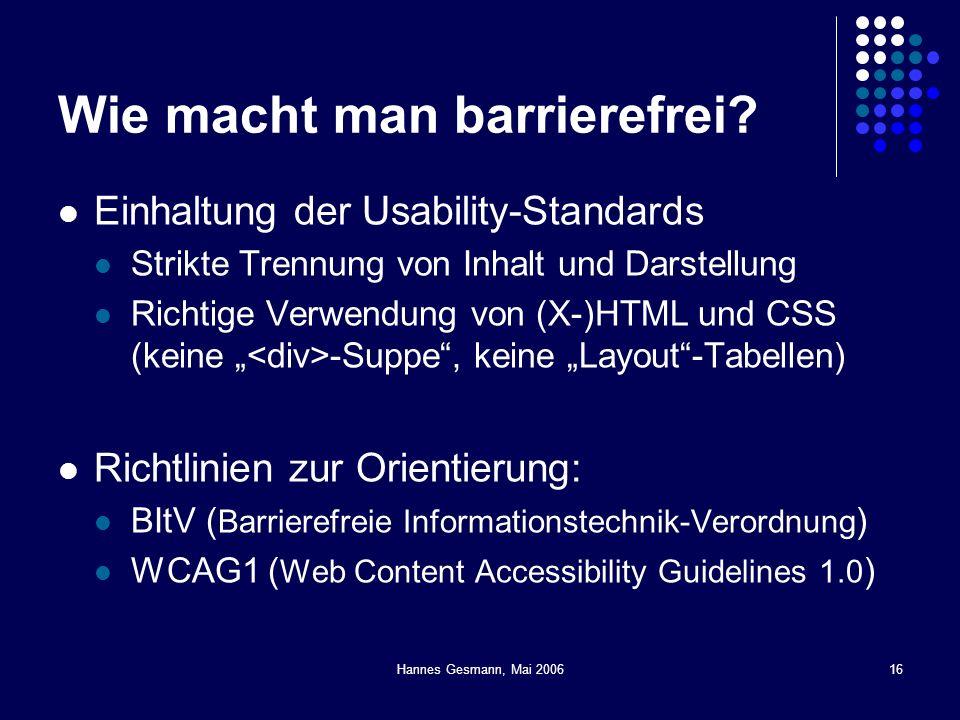 Hannes Gesmann, Mai 200616 Wie macht man barrierefrei? Einhaltung der Usability-Standards Strikte Trennung von Inhalt und Darstellung Richtige Verwend