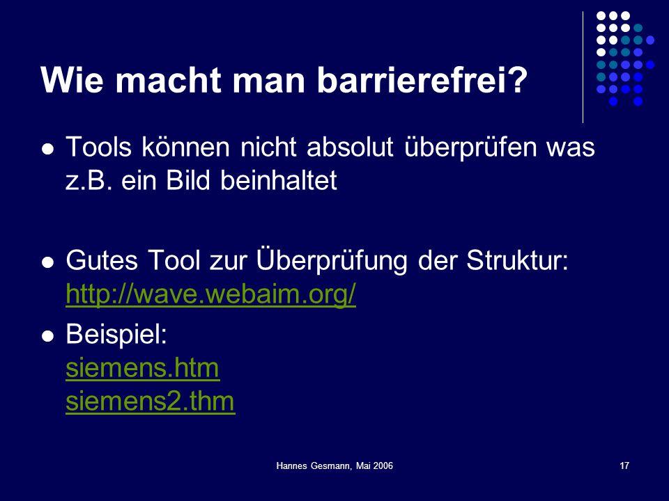 Hannes Gesmann, Mai 200617 Wie macht man barrierefrei? Tools können nicht absolut überprüfen was z.B. ein Bild beinhaltet Gutes Tool zur Überprüfung d