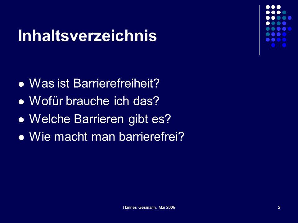 Hannes Gesmann, Mai 20062 Inhaltsverzeichnis Was ist Barrierefreiheit? Wofür brauche ich das? Welche Barrieren gibt es? Wie macht man barrierefrei?