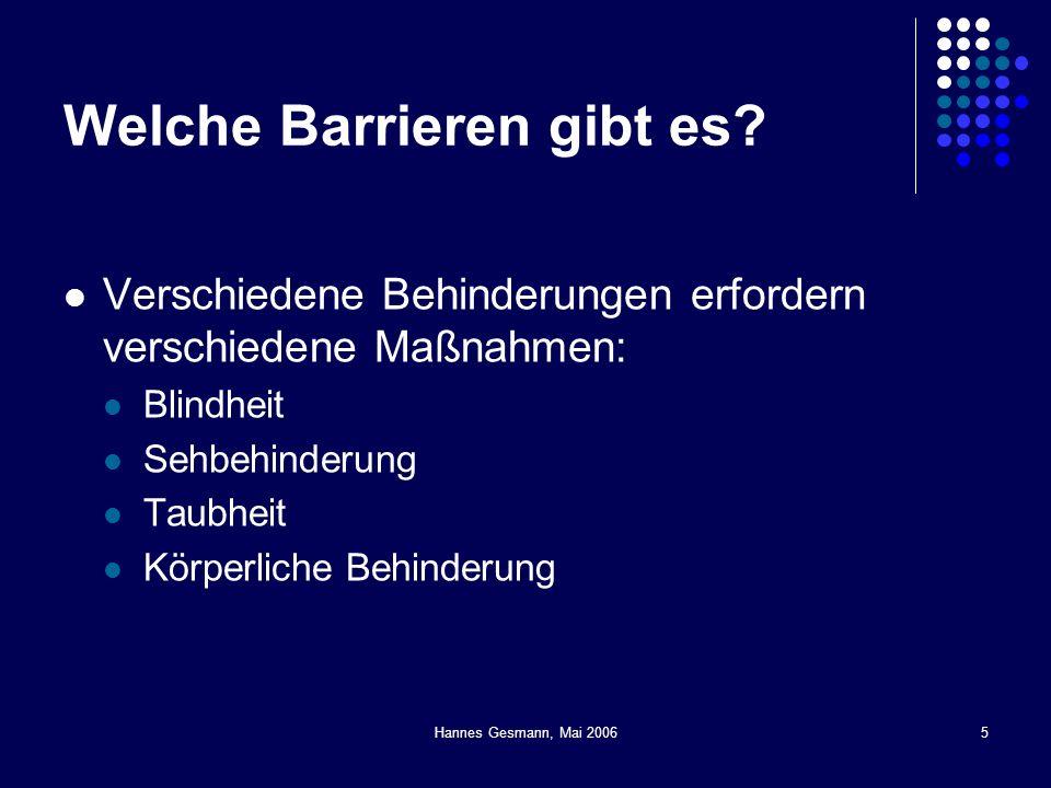 Hannes Gesmann, Mai 20065 Welche Barrieren gibt es? Verschiedene Behinderungen erfordern verschiedene Maßnahmen: Blindheit Sehbehinderung Taubheit Kör