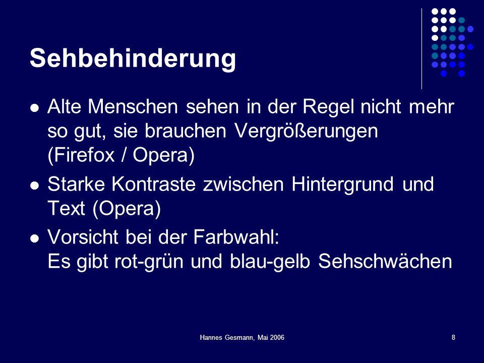 Hannes Gesmann, Mai 20068 Sehbehinderung Alte Menschen sehen in der Regel nicht mehr so gut, sie brauchen Vergrößerungen (Firefox / Opera) Starke Kontraste zwischen Hintergrund und Text (Opera) Vorsicht bei der Farbwahl: Es gibt rot-grün und blau-gelb Sehschwächen