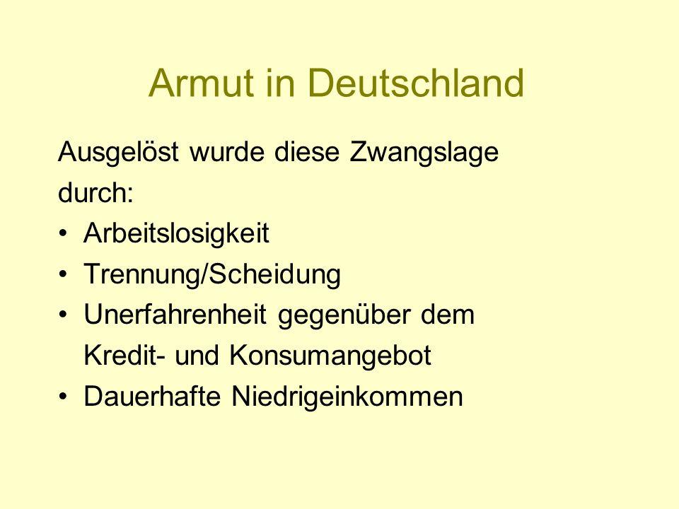 Armut in Deutschland Ausgelöst wurde diese Zwangslage durch: Arbeitslosigkeit Trennung/Scheidung Unerfahrenheit gegenüber dem Kredit- und Konsumangebo