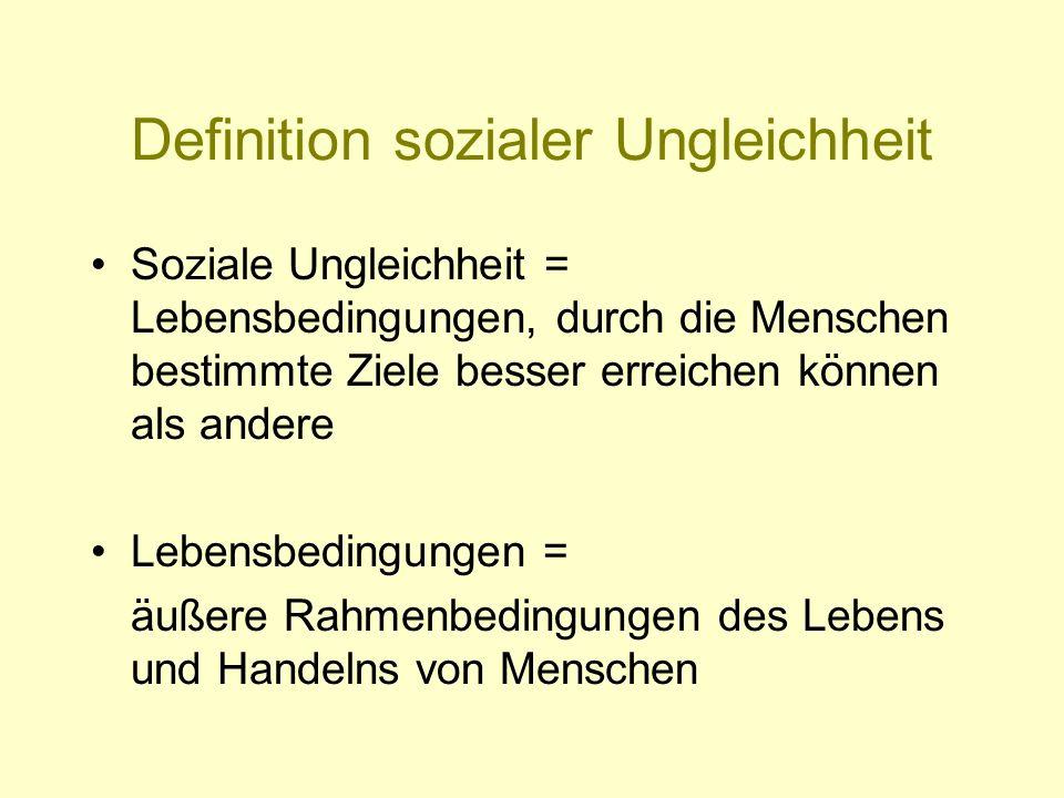 Definition sozialer Ungleichheit Soziale Ungleichheit = Lebensbedingungen, durch die Menschen bestimmte Ziele besser erreichen können als andere Leben